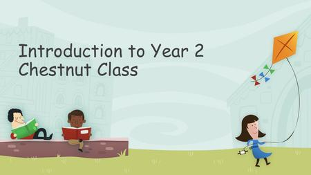 Introduction to Year 2 Chestnut <strong>Class</strong>. Thanks <strong>for</strong> coming A bit on the teachers!! Things to know to aid your child's transition Questions.