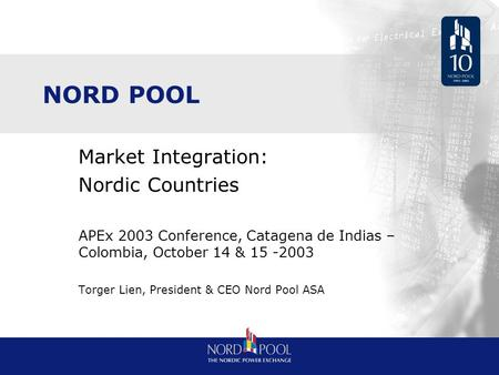 NORD POOL Market Integration: Nordic Countries APEx 2003 Conference, Catagena de Indias – Colombia, October 14 & 15 -2003 Torger Lien, President & CEO.