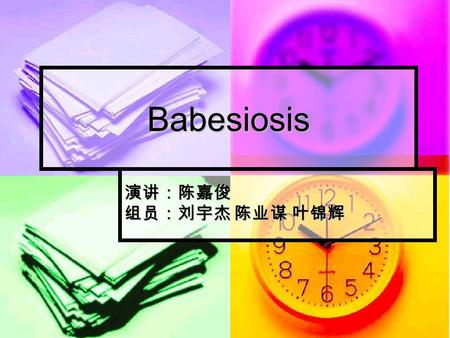 Babesiosis 演讲:陈嘉俊 组员:刘宇杰 陈业谋 叶锦辉. Brief Introduction of Babesiosis Babesiosis is a malaria-like parasitic disease caused by infection with Babesia(Tick-borne),
