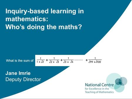 Jane Imrie Deputy Director Inquiry-based learning in mathematics: Who's doing the maths? What is the sum of ?