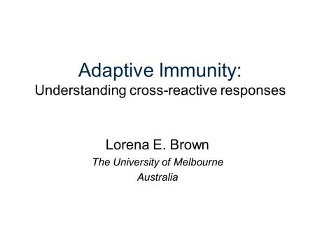 Adaptive Immunity: Understanding cross-reactive responses Lorena E. Brown The University of Melbourne Australia.