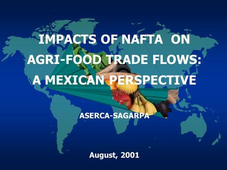 IMPACTS OF NAFTA ON AGRI-FOOD TRADE FLOWS: A MEXICAN PERSPECTIVE ASERCA-SAGARPA August, 2001.
