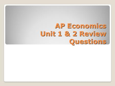 AP Economics Unit 1 & 2 Review Questions. Fundamentals Economically speaking, why are choices necessary?