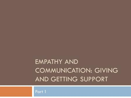 EMPATHY AND COMMUNICATION: GIVING AND GETTING SUPPORT Part 1.