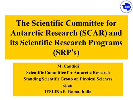 The Scientific Committee for Antarctic Research (SCAR) and its Scientific Research Programs (SRP ' s) M. Candidi Scientific Committee for Antarctic Research.