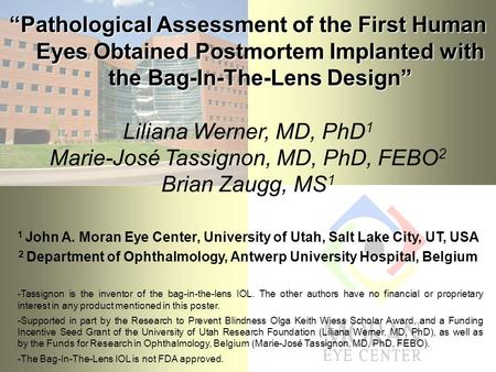 """Pathological Assessment of the First Human Eyes Obtained Postmortem Implanted with the Bag-In-The-Lens Design"" Liliana Werner, MD, PhD 1 Marie-José Tassignon,"