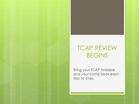 TCAP REVIEW BEGINS Bring your TCAP foldable and your comp book each day to class.