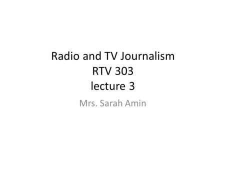 Radio and TV Journalism RTV 303 lecture 3 Mrs. Sarah Amin.