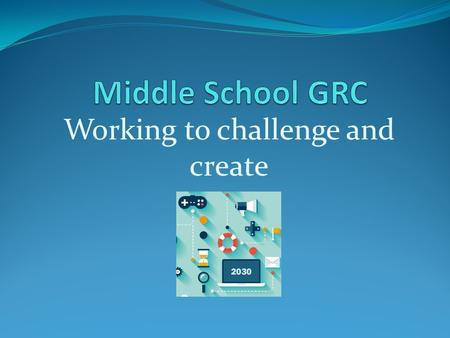 Working to challenge and create. GRC in middle school GRC is taught through the English/Language Arts class (ELA) in middle school. Students learn the.