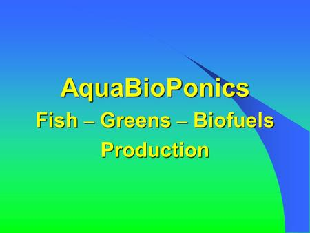 AquaBioPonics Fish – Greens – Biofuels Production.