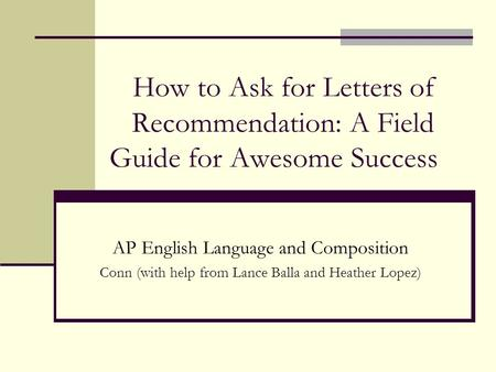 How to Ask for Letters of Recommendation: A Field Guide for Awesome Success AP English Language and Composition Conn (with help from Lance Balla and Heather.