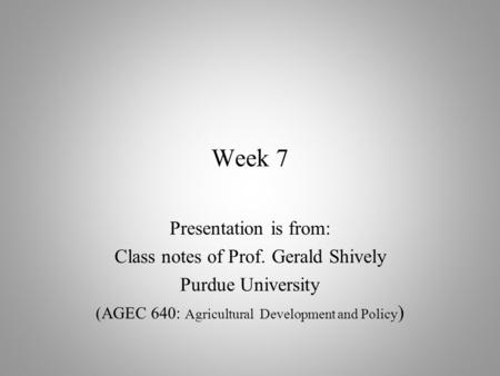 Week 7 Presentation is from: Class notes of Prof. Gerald Shively Purdue University (AGEC 640: Agricultural Development and Policy )