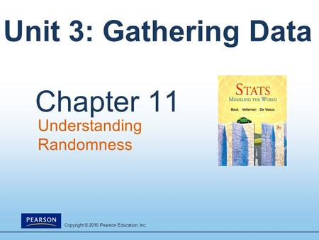Copyright © 2010 Pearson Education, Inc. Unit 3: Gathering Data Chapter 11 Understanding Randomness.
