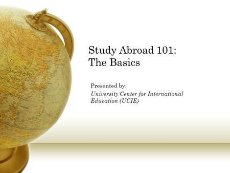 Study Abroad 101: The Basics Presented by: University Center for International Education (UCIE)