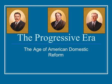 The Progressive Era The Age of American Domestic Reform.