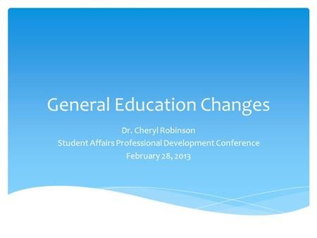 General Education Changes Dr. Cheryl Robinson Student Affairs Professional Development Conference February 28, 2013.