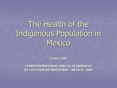The Health of the Indigenous Population in Mexico Carlos Zolla COMISIÓN NACIONAL PARA EL DESARROLLO DE LOS PUEBLOS INDÍGENAS – MEXICO, 2004.
