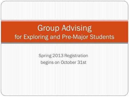 Spring 2013 Registration begins on October 31st Group Advising for Exploring and Pre-Major Students.