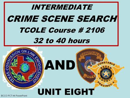 BCCO PCT #4 PowerPoint INTERMEDIATE CRIME SCENE SEARCH TCOLE Course # 2106 32 to 40 hours AND UNIT EIGHT.