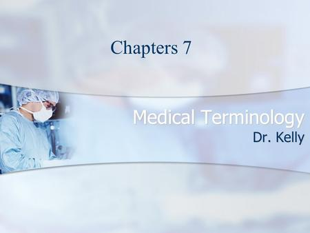 Medical Terminology Dr. Kelly Chapters 7. Medical Terminology Click to start Chapter 7.