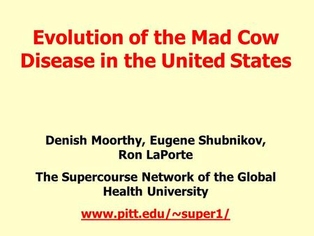 Evolution of the Mad Cow Disease in the United States Denish Moorthy, Eugene Shubnikov, Ron LaPorte The Supercourse Network of the Global Health University.