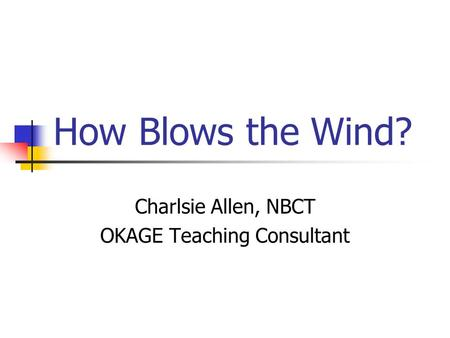 How Blows the Wind? Charlsie Allen, NBCT OKAGE Teaching Consultant.