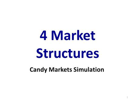 4 Market Structures 1 Candy Markets Simulation. TypeControl Over Price Number of Firms Types of Goods Barriers to Entry Perfect Competition None (Price.