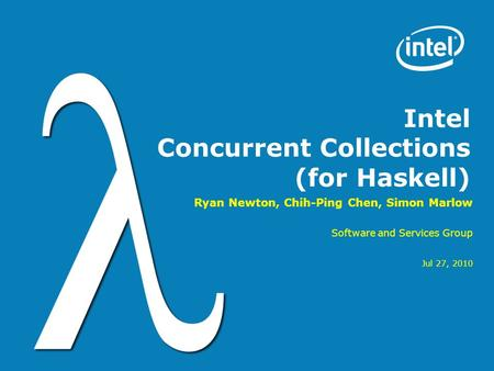 Intel Concurrent Collections (for Haskell) Ryan Newton, Chih-Ping Chen, Simon Marlow Software and Services Group Jul 27, 2010.