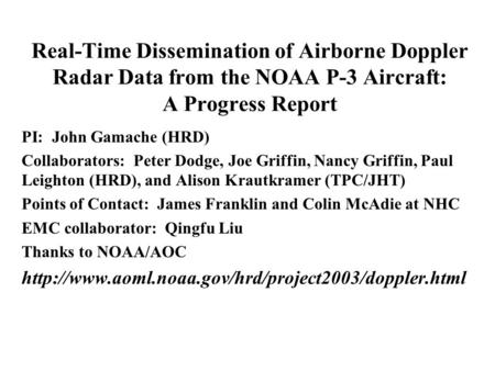 Real-Time Dissemination of Airborne Doppler Radar Data from the NOAA P-3 Aircraft: A Progress Report PI: John Gamache (HRD) Collaborators: Peter Dodge,
