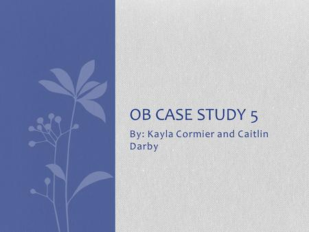 By: Kayla Cormier and Caitlin Darby OB CASE STUDY 5.
