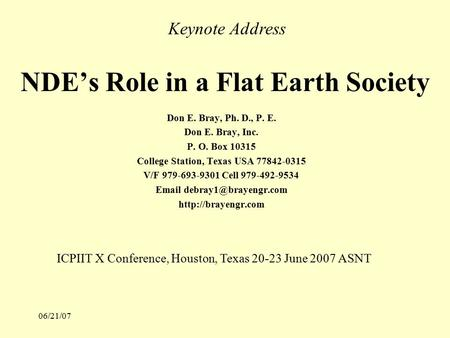 06/21/07 NDE's Role in a Flat Earth Society Don E. Bray, Ph. D., P. E. Don E. Bray, Inc. P. O. Box 10315 College Station, Texas USA 77842-0315 V/F 979-693-9301.