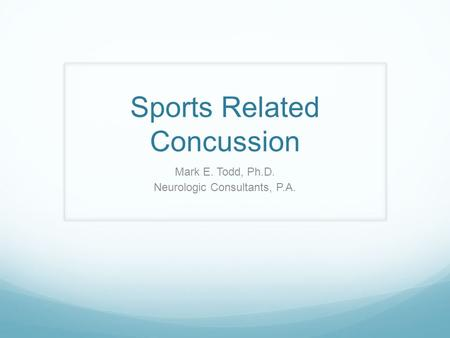 Sports Related Concussion Mark E. Todd, Ph.D. Neurologic Consultants, P.A.