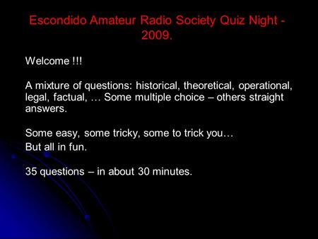Escondido Amateur Radio Society Quiz Night - 2009. Welcome !!! A mixture of questions: historical, theoretical, operational, legal, factual, … Some multiple.