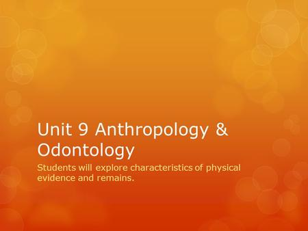 Unit 9 Anthropology & Odontology Students will explore characteristics of physical evidence and remains.