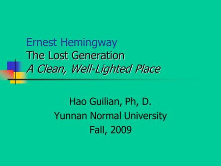 The Lost Generation A Clean, Well-Lighted Place Ernest Hemingway The Lost Generation A Clean, Well-Lighted Place Hao Guilian, Ph, D. Yunnan Normal University.