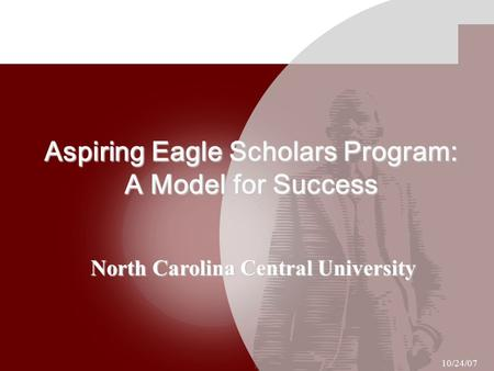 Aspiring Eagle Scholars Program: A Model for Success North Carolina Central University 10/24/07.