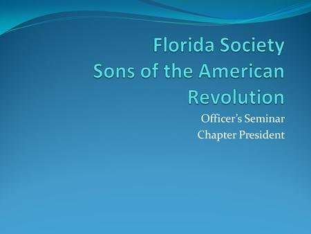 Officer's Seminar Chapter President. President This presentation is not the absolute final word on this position. It is a compilation of many sources.