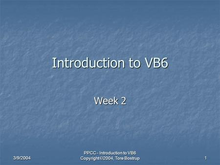 3/9/2004 PPCC - Introduction to VB6 Copyright ©2004, Tore Bostrup 1 Introduction to VB6 Week 2.