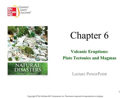 1 Chapter 6 Volcanic Eruptions: Plate Tectonics <strong>and</strong> Magmas Lecture PowerPoint Copyright © The McGraw-Hill Companies, Inc. Permission required for reproduction.