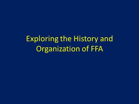 Exploring the History and Organization of FFA. Learning Targets 1. Explain how, when, and why the FFA was organized. 2. Explain the mission and strategies,