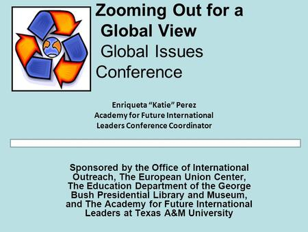 Zooming Out for a Global View Global Issues Conference Sponsored by the Office of International Outreach, The European Union Center, The Education Department.