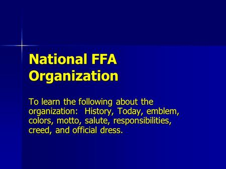 National FFA Organization To learn the following about the organization: History, Today, emblem, colors, motto, salute, responsibilities, creed, and official.