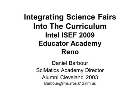 Integrating Science Fairs Into The Curriculum Intel ISEF 2009 Educator Academy Reno Daniel Barbour SciMatics Academy Director Alumni Cleveland 2003