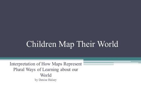 Children Map Their World Interpretation of How Maps Represent Plural Ways of Learning about our World by Denise Halsey.