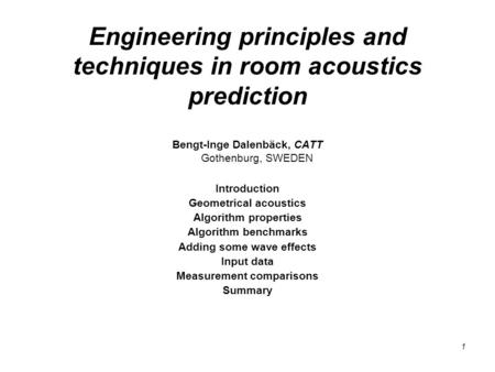 1 Engineering principles and techniques in room acoustics prediction Bengt-Inge Dalenbäck, CATT Gothenburg, SWEDEN Introduction Geometrical acoustics Algorithm.