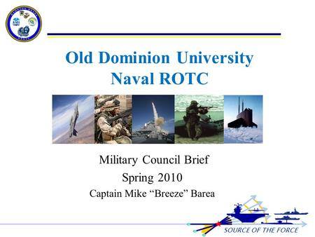 "SOURCE OF THE FORCE Old Dominion University Naval ROTC Military Council Brief Spring 2010 Captain Mike ""Breeze"" Barea 1."