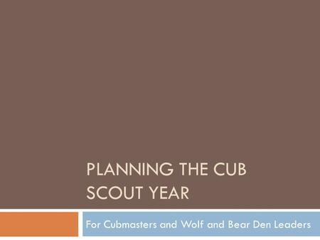 PLANNING THE CUB SCOUT YEAR For Cubmasters and Wolf and Bear Den Leaders.