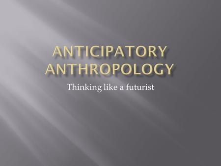 Thinking like a futurist.  Area of anthropology that uses the perspective, theories, models, <strong>and</strong> methods of anthropology in an anticipatory manner. 