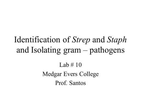Identification of Strep and Staph and Isolating gram – pathogens Lab # 10 Medgar Evers College Prof. Santos.