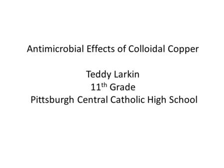 Antimicrobial Effects of Colloidal Copper Teddy Larkin 11 th Grade Pittsburgh Central Catholic High School.
